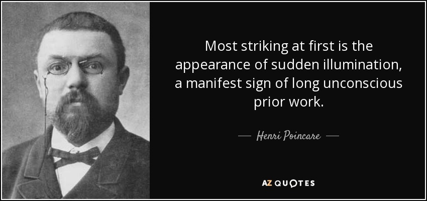 Most striking at first is the appearance of sudden illumination, a manifest sign of long unconscious prior work. - Henri Poincare