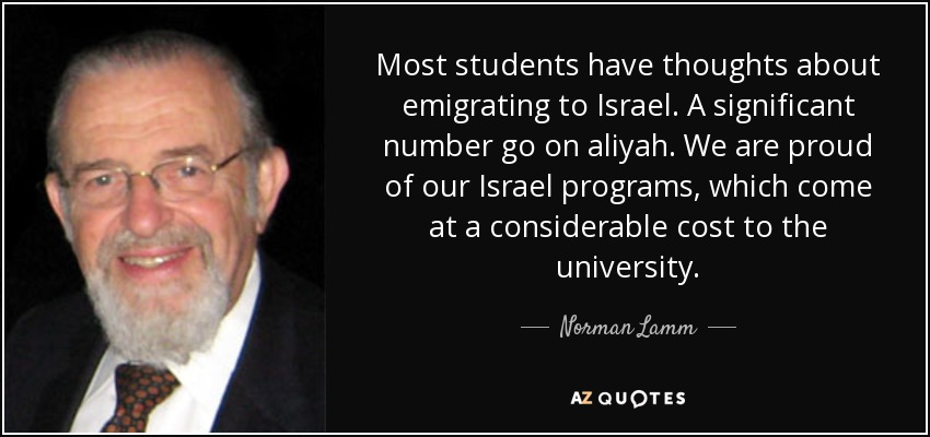 Most students have thoughts about emigrating to Israel. A significant number go on aliyah. We are proud of our Israel programs, which come at a considerable cost to the university. - Norman Lamm