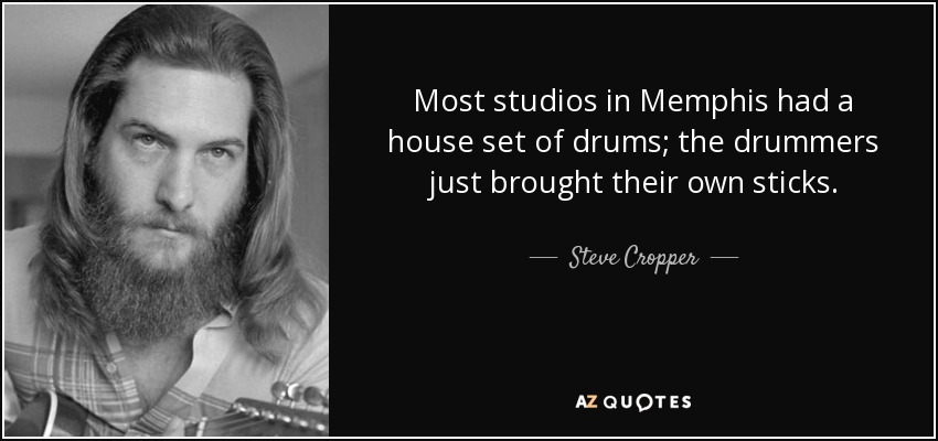 Most studios in Memphis had a house set of drums; the drummers just brought their own sticks. - Steve Cropper