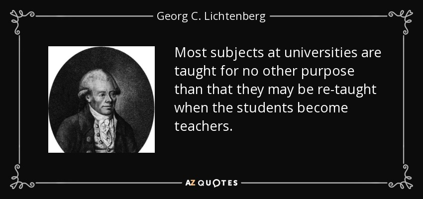 Most subjects at universities are taught for no other purpose than that they may be re-taught when the students become teachers. - Georg C. Lichtenberg