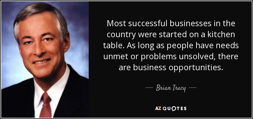 Most successful businesses in the country were started on a kitchen table. As long as people have needs unmet or problems unsolved, there are business opportunities. - Brian Tracy