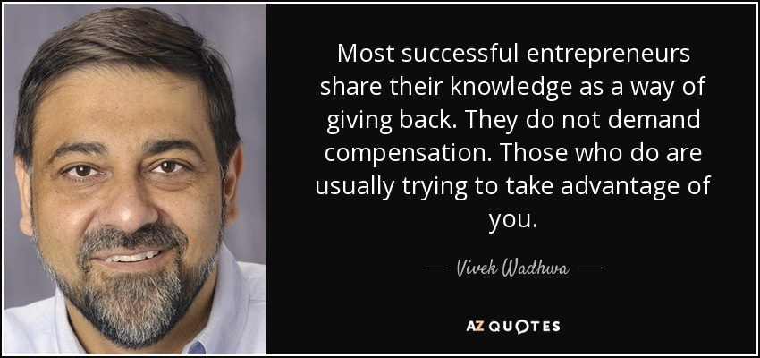 Most successful entrepreneurs share their knowledge as a way of giving back. They do not demand compensation. Those who do are usually trying to take advantage of you. - Vivek Wadhwa