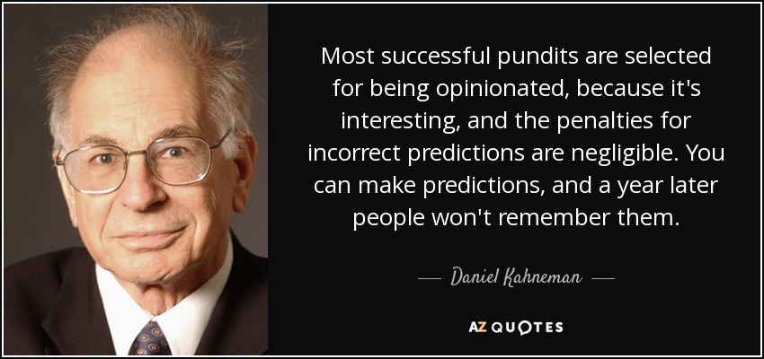 Most successful pundits are selected for being opinionated, because it's interesting, and the penalties for incorrect predictions are negligible. You can make predictions, and a year later people won't remember them. - Daniel Kahneman