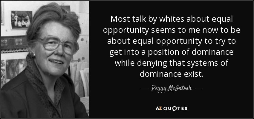 Most talk by whites about equal opportunity seems to me now to be about equal opportunity to try to get into a position of dominance while denying that systems of dominance exist. - Peggy McIntosh