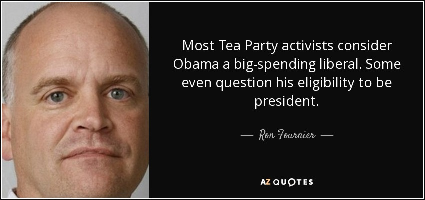 Most Tea Party activists consider Obama a big-spending liberal. Some even question his eligibility to be president. - Ron Fournier