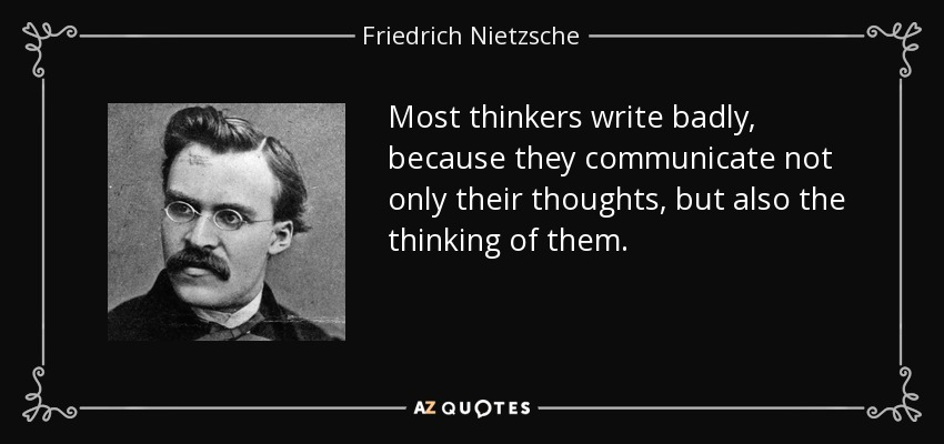 Most thinkers write badly, because they communicate not only their thoughts, but also the thinking of them. - Friedrich Nietzsche