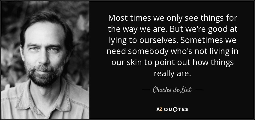 Most times we only see things for the way we are. But we're good at lying to ourselves. Sometimes we need somebody who's not living in our skin to point out how things really are. - Charles de Lint