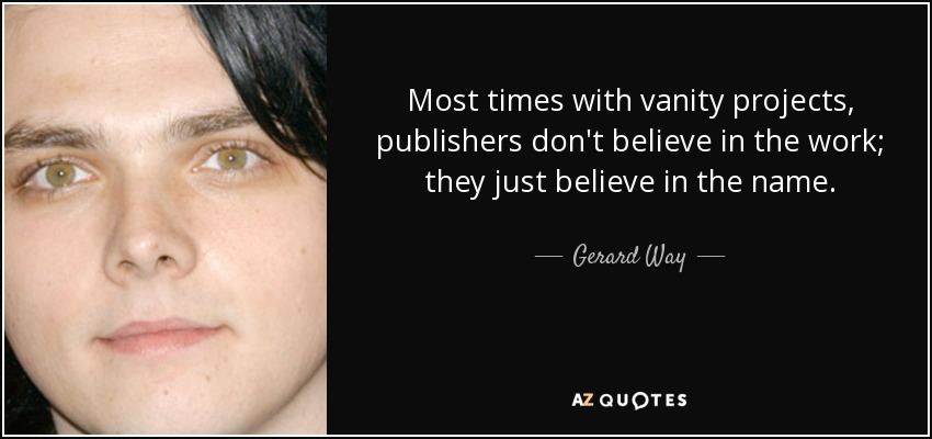 Most times with vanity projects, publishers don't believe in the work; they just believe in the name. - Gerard Way