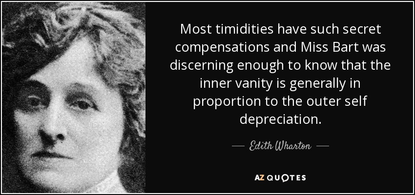 Most timidities have such secret compensations and Miss Bart was discerning enough to know that the inner vanity is generally in proportion to the outer self depreciation. - Edith Wharton