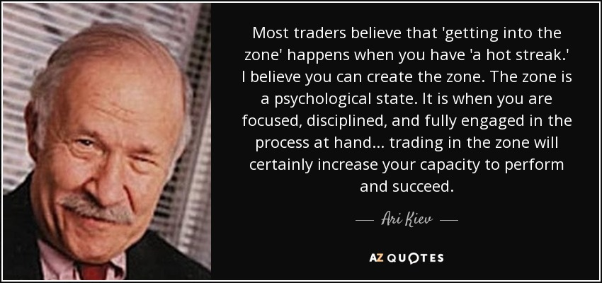 Most traders believe that 'getting into the zone' happens when you have 'a hot streak.' I believe you can create the zone. The zone is a psychological state. It is when you are focused, disciplined, and fully engaged in the process at hand . . . trading in the zone will certainly increase your capacity to perform and succeed. - Ari Kiev