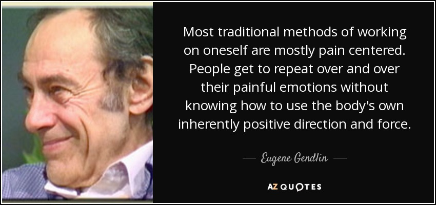 Most traditional methods of working on oneself are mostly pain centered. People get to repeat over and over their painful emotions without knowing how to use the body's own inherently positive direction and force. - Eugene Gendlin