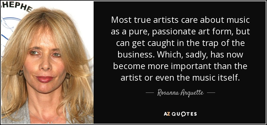 Most true artists care about music as a pure, passionate art form, but can get caught in the trap of the business. Which, sadly, has now become more important than the artist or even the music itself. - Rosanna Arquette
