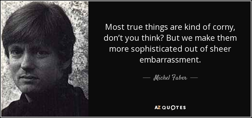 Most true things are kind of corny, don't you think? But we make them more sophisticated out of sheer embarrassment. - Michel Faber