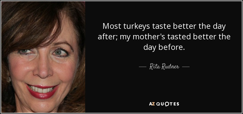Most turkeys taste better the day after; my mother's tasted better the day before. - Rita Rudner