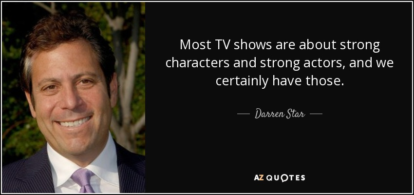 Most TV shows are about strong characters and strong actors, and we certainly have those. - Darren Star