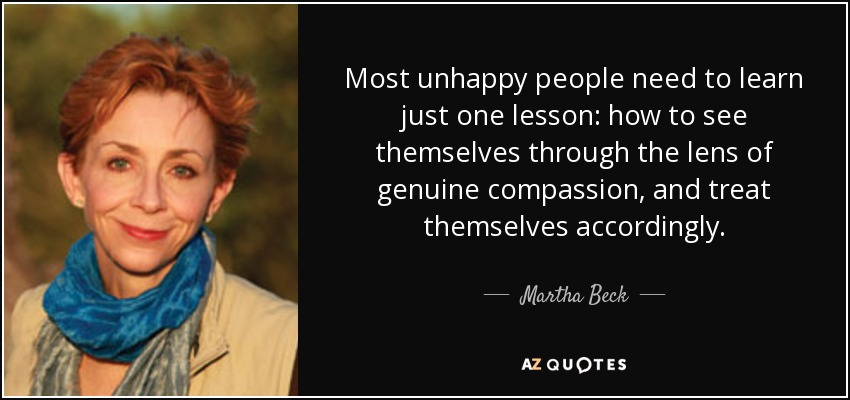 Most unhappy people need to learn just one lesson: how to see themselves through the lens of genuine compassion, and treat themselves accordingly. - Martha Beck