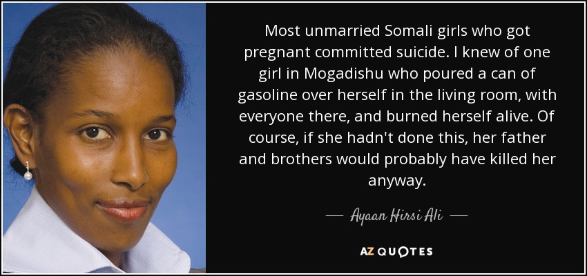 Most unmarried Somali girls who got pregnant committed suicide. I knew of one girl in Mogadishu who poured a can of gasoline over herself in the living room, with everyone there, and burned herself alive. Of course, if she hadn't done this, her father and brothers would probably have killed her anyway. - Ayaan Hirsi Ali