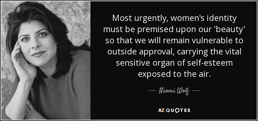 Most urgently, women's identity must be premised upon our 'beauty' so that we will remain vulnerable to outside approval, carrying the vital sensitive organ of self-esteem exposed to the air. - Naomi Wolf