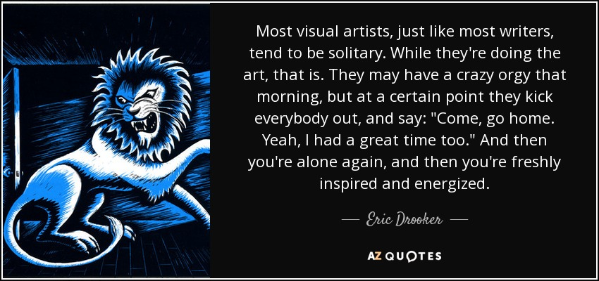 Most visual artists, just like most writers, tend to be solitary. While they're doing the art, that is. They may have a crazy orgy that morning, but at a certain point they kick everybody out, and say: