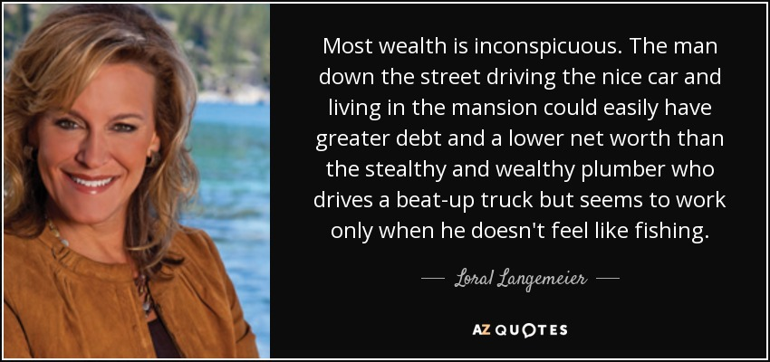 Most wealth is inconspicuous. The man down the street driving the nice car and living in the mansion could easily have greater debt and a lower net worth than the stealthy and wealthy plumber who drives a beat-up truck but seems to work only when he doesn't feel like fishing. - Loral Langemeier