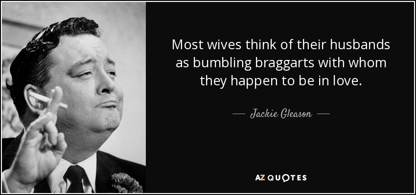 Most wives think of their husbands as bumbling braggarts with whom they happen to be in love. - Jackie Gleason