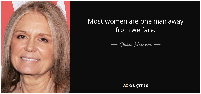 Most women are one man away from welfare. - Gloria Steinem