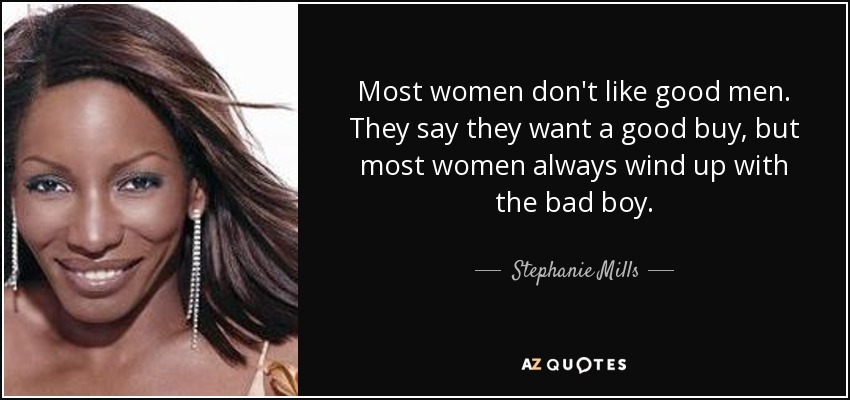 Most women don't like good men. They say they want a good buy, but most women always wind up with the bad boy. - Stephanie Mills