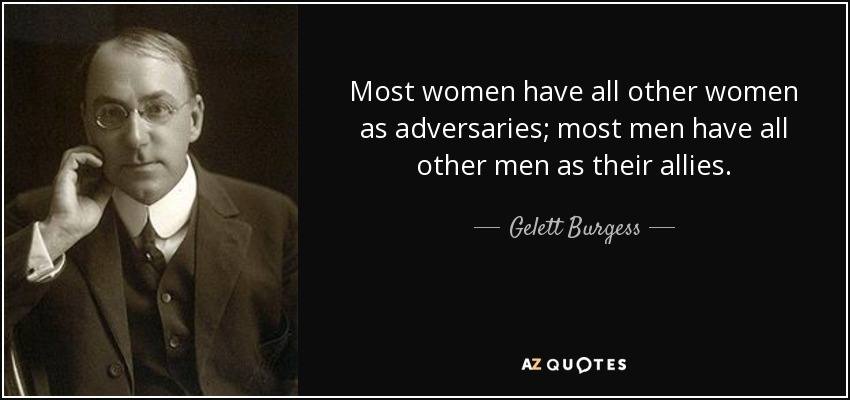 Most women have all other women as adversaries; most men have all other men as their allies. - Gelett Burgess