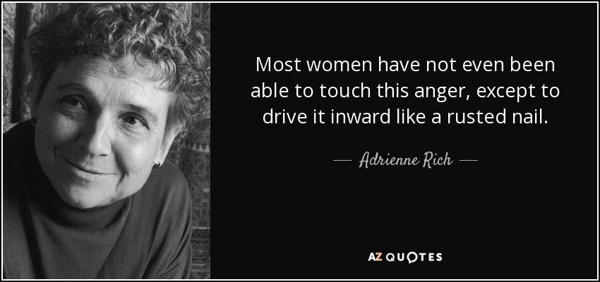 Most women have not even been able to touch this anger, except to drive it inward like a rusted nail. - Adrienne Rich