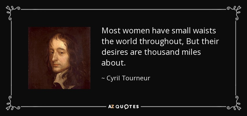 Most women have small waists the world throughout, But their desires are thousand miles about. - Cyril Tourneur