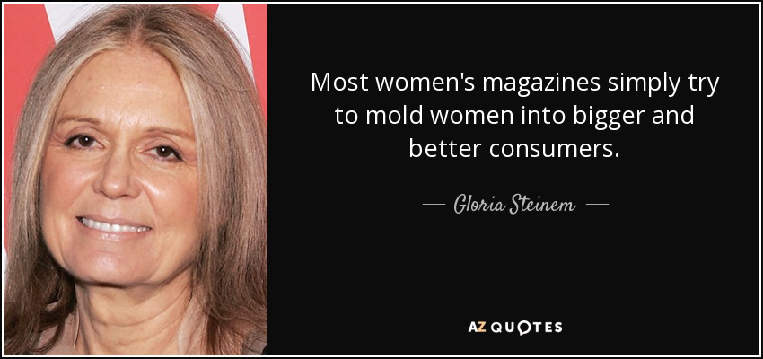 Most women's magazines simply try to mold women into bigger and better consumers. - Gloria Steinem