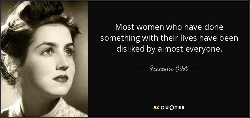 Most women who have done something with their lives have been disliked by almost everyone. - Francoise Gilot