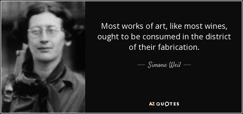 Most works of art, like most wines, ought to be consumed in the district of their fabrication. - Simone Weil