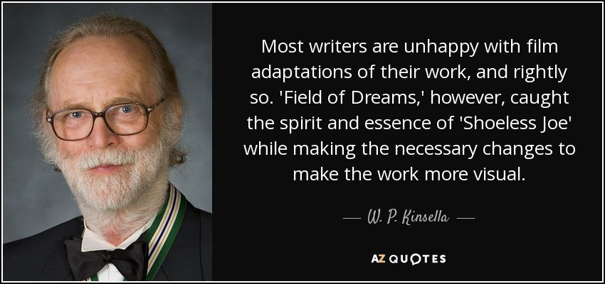 Most writers are unhappy with film adaptations of their work, and rightly so. 'Field of Dreams,' however, caught the spirit and essence of 'Shoeless Joe' while making the necessary changes to make the work more visual. - W. P. Kinsella