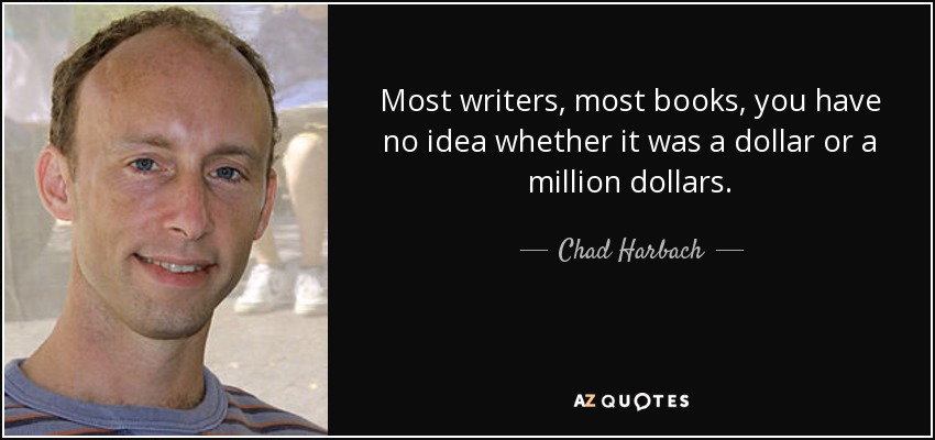 Most writers, most books, you have no idea whether it was a dollar or a million dollars. - Chad Harbach