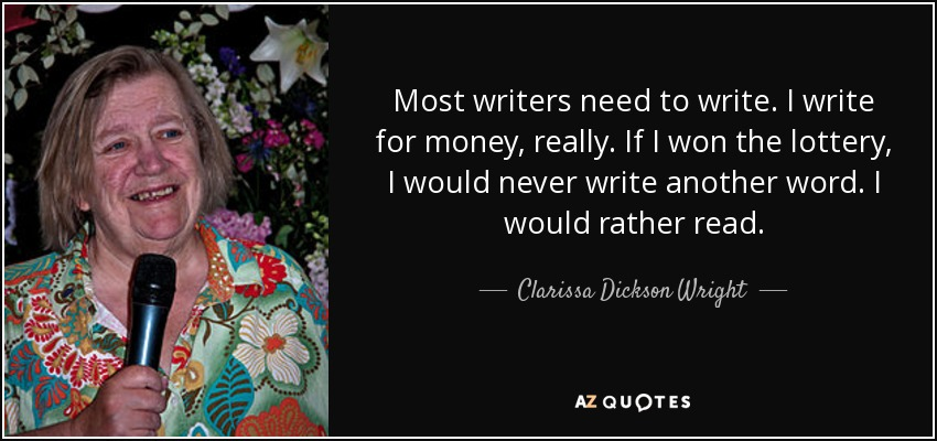 Most writers need to write. I write for money, really. If I won the lottery, I would never write another word. I would rather read. - Clarissa Dickson Wright
