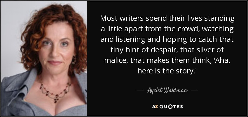 Most writers spend their lives standing a little apart from the crowd, watching and listening and hoping to catch that tiny hint of despair, that sliver of malice, that makes them think, 'Aha, here is the story.' - Ayelet Waldman