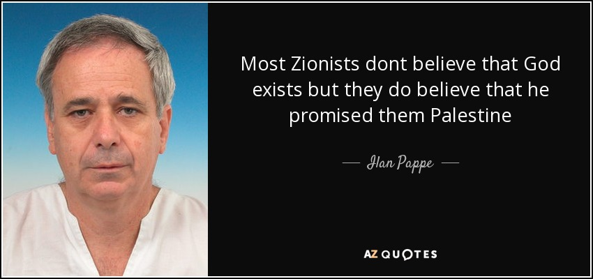 Most Zionists dont believe that God exists but they do believe that he promised them Palestine - Ilan Pappe