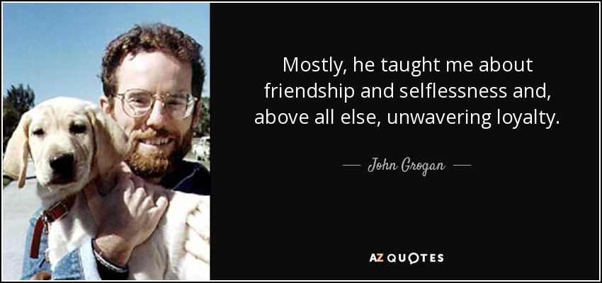 Mostly, he taught me about friendship and selflessness and, above all else, unwavering loyalty. - John Grogan