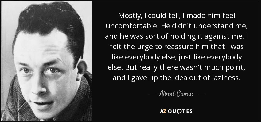 Mostly, I could tell, I made him feel uncomfortable. He didn't understand me, and he was sort of holding it against me. I felt the urge to reassure him that I was like everybody else, just like everybody else. But really there wasn't much point, and I gave up the idea out of laziness. - Albert Camus