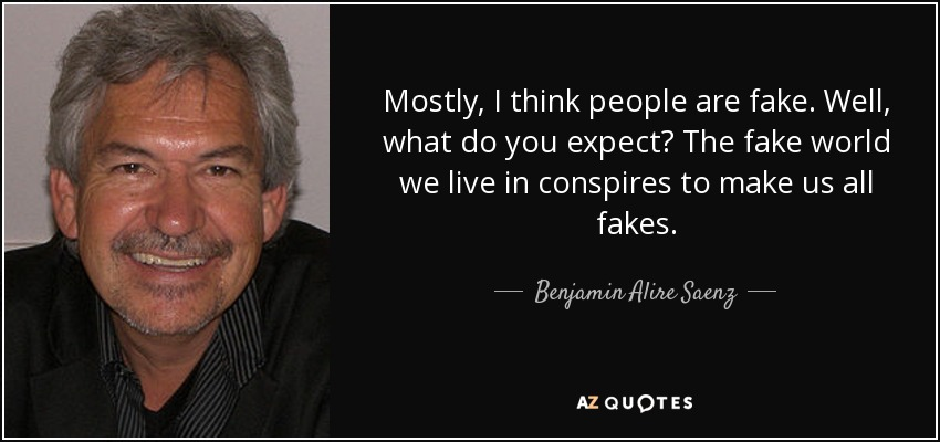 Mostly, I think people are fake. Well, what do you expect? The fake world we live in conspires to make us all fakes. - Benjamin Alire Saenz