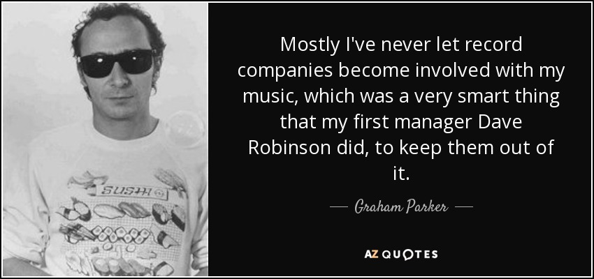 Mostly I've never let record companies become involved with my music, which was a very smart thing that my first manager Dave Robinson did, to keep them out of it. - Graham Parker