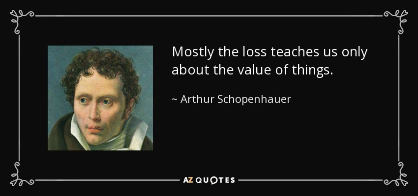 Mostly the loss teaches us only about the value of things. - Arthur Schopenhauer