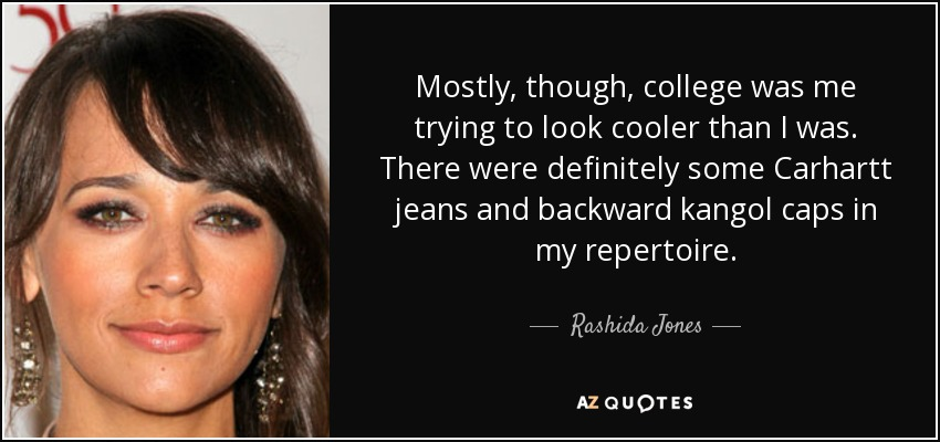 Mostly, though, college was me trying to look cooler than I was. There were definitely some Carhartt jeans and backward kangol caps in my repertoire. - Rashida Jones