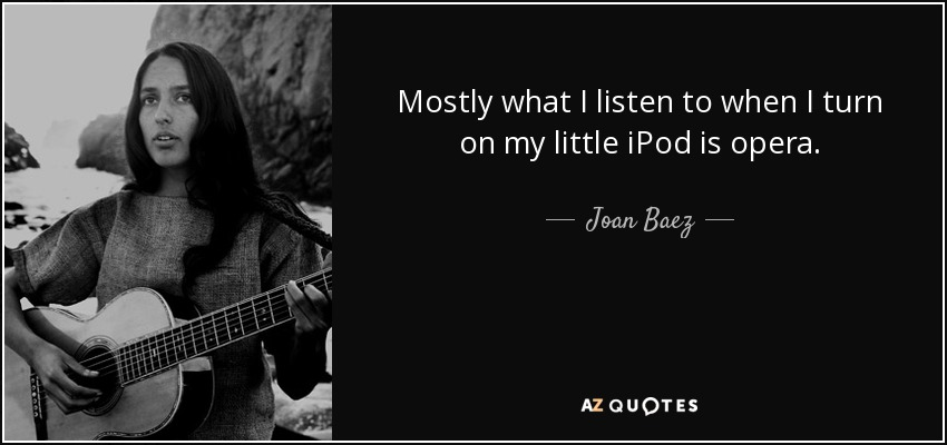 Mostly what I listen to when I turn on my little iPod is opera. - Joan Baez