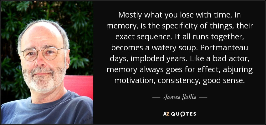 Mostly what you lose with time, in memory, is the specificity of things, their exact sequence. It all runs together, becomes a watery soup. Portmanteau days, imploded years. Like a bad actor, memory always goes for effect, abjuring motivation, consistency, good sense. - James Sallis