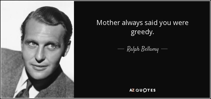 Mother always said you were greedy. - Ralph Bellamy