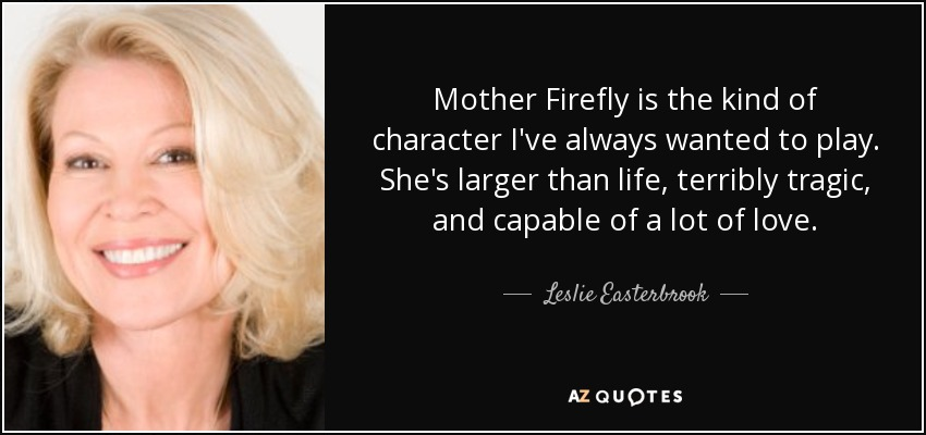 Mother Firefly is the kind of character I've always wanted to play. She's larger than life, terribly tragic, and capable of a lot of love. - Leslie Easterbrook