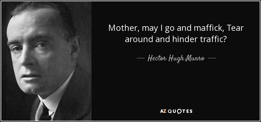 Mother, may I go and maffick, Tear around and hinder traffic? - Hector Hugh Munro