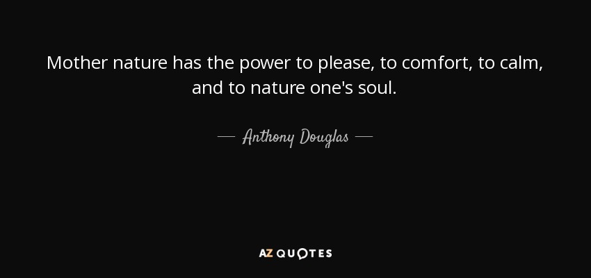 Anthony Douglas Quote Mother Nature Has The Power To Please To